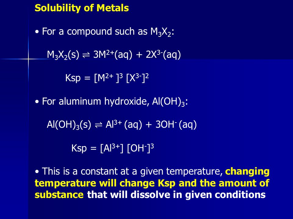 Solubility of Metals • For a compound such as M3X2: M3X2(s) ⇌ 3M2+(aq) + 2X3-(aq) Ksp = [M2+ ]3 [X3-]2.